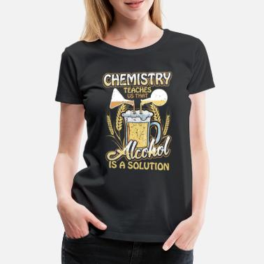 Chemistry Chemistry Chemist Beer Alcohol Solution Gift - Women's Premium T-Shirt
