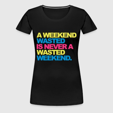 A Weekend Wasted 2 - Women's Premium T-Shirt