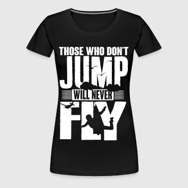 those who don't jump will never fly - Frauen Premium T-Shirt
