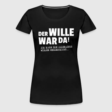 DER WILLE WAR DA, ... - Frauen Premium T-Shirt