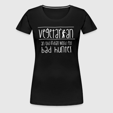 Vegetarian: an old indian word for bad hunter! - Premium-T-shirt dam