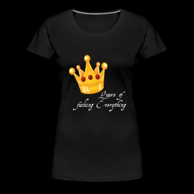 Crown Queen of fucking Everything Gift Idea - Women's Premium T-Shirt