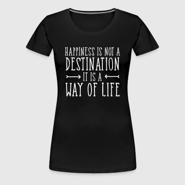 Happiness Is Not  A Destination... - Vrouwen Premium T-shirt