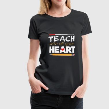 Teach with all your Heart teacher teacher saying - Women's Premium T-Shirt