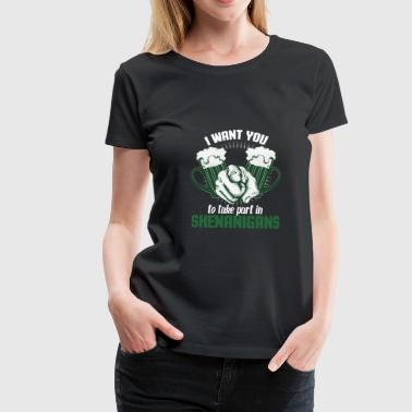 I want you to take part in Shenanigans Shirt-Gift - Women's Premium T-Shirt