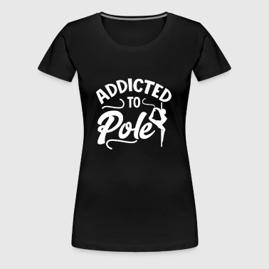 Addicted To Pole Pole Dance Pole Fitness Cadeau - T-shirt Premium Femme