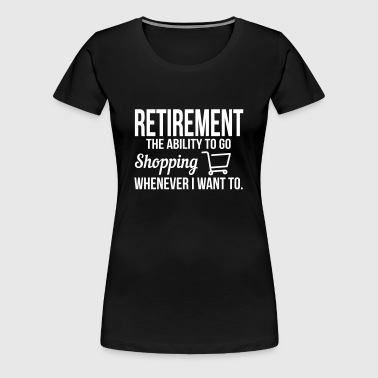 Retirement meanst shopping whenever i want - Vrouwen Premium T-shirt