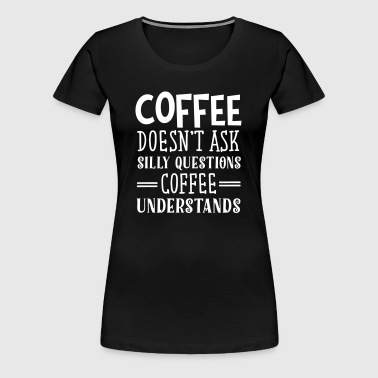 Coffee Doesn't Ask Silly Questions... - Premium-T-shirt dam
