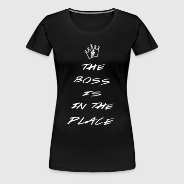 The Boss Is InThe Place - Women's Premium T-Shirt