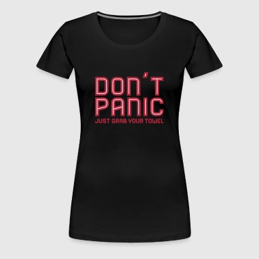 Don't Panic, Just Grab Your Towel 3 - Frauen Premium T-Shirt