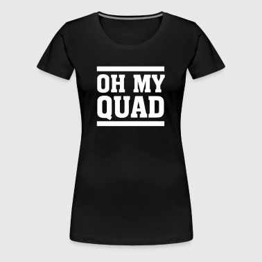 Oh My Quad - Frauen Premium T-Shirt