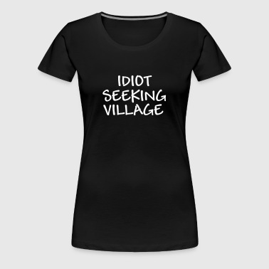 idiot seeking village - Frauen Premium T-Shirt