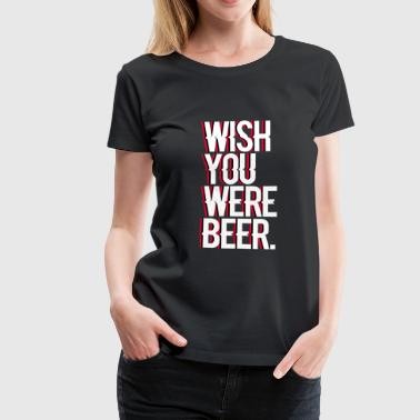 Wish you were beer - Frauen Premium T-Shirt