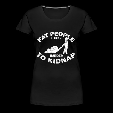 Fat People Are Harder To Kidnap Gift - Women's Premium T-Shirt