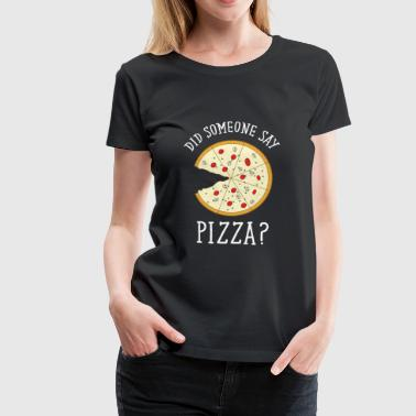 Did Someone Say Pizza? - T-shirt Premium Femme