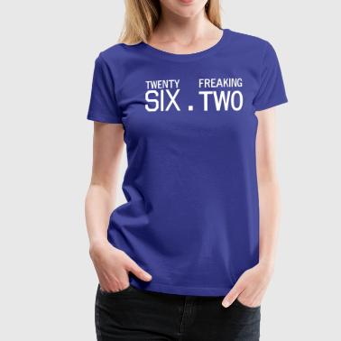 Twenty Six Point Freaking Two - Women's Premium T-Shirt