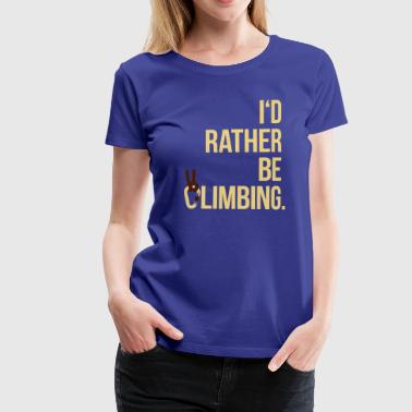 I'd rather be climbing - Klettern Extremsport Fels - Frauen Premium T-Shirt