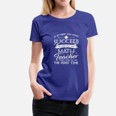 Math Dont succeed try doing what your Math teacher told - Camiseta premium mujer