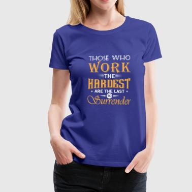 Those who work hardest are the last to surrender - Women's Premium T-Shirt
