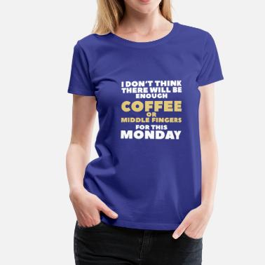 Fuck Monday Funny Coffee Quotes> Enough Middlefingers - Women's Premium T-Shirt