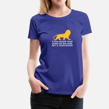 Cheating Jokes A Lion Never Cheats. But A Tiger Wood! - Women's Premium T-Shirt
