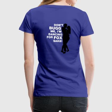 Don't bugg me, I'm dancing for fox sake! - Premium-T-shirt dam