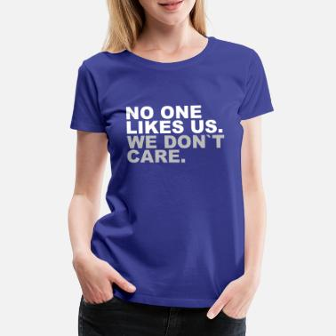 Us No one likes us. We don t care. Niemand mag uns. - Frauen Premium T-Shirt