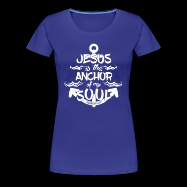 Jesus is my anchor of my soul - Women's Premium T-Shirt