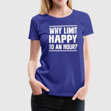 Why Limit Happy To An Hour - Women's Premium T-Shirt