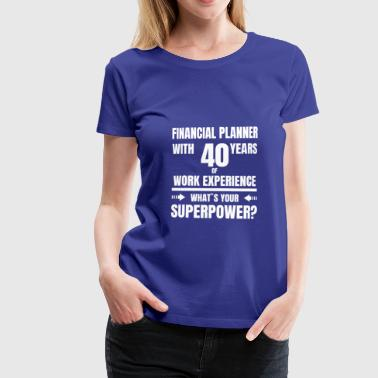 FINANCIAL PLANNER 40 YEARS OF WORK EXPERIENCE - Women's Premium T-Shirt