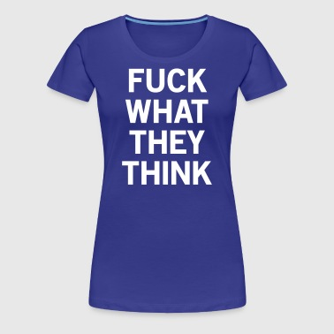Fuck What They Think - Women's Premium T-Shirt