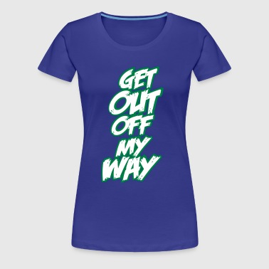 Get out off my way - Frauen Premium T-Shirt
