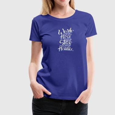 Work Hard Stay Humble Inspirational Life Quote - Women's Premium T-Shirt