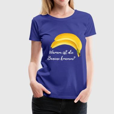 banana Why is the banana crooked? Sayings shirt - Women's Premium T-Shirt