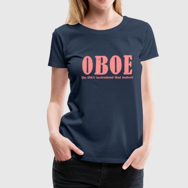 Oboe, The ONLY instrument - Women's Premium T-Shirt