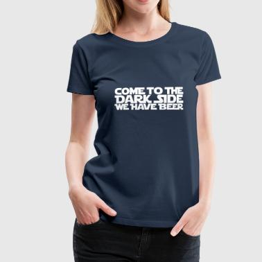 Come to the dark side we have beer 1.1c - Frauen Premium T-Shirt