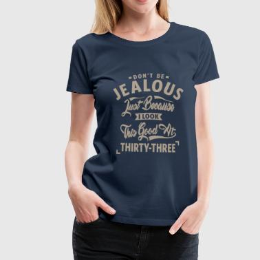 Don't Be Jealous - 33rd Birthday - Women's Premium T-Shirt