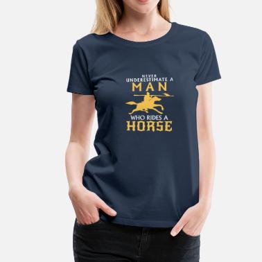 Never Underestimate NEVER UNDERESTIMATE A MAN WITH A HORSE - Women's Premium T-Shirt