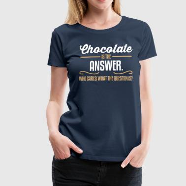 Chocolate is the answer. No matter the question is - Frauen Premium T-Shirt
