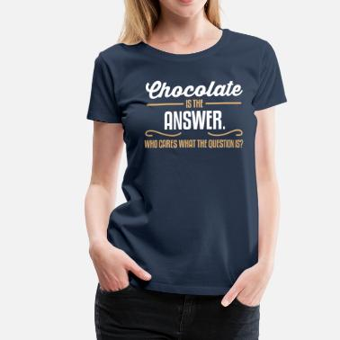 Chocolate is the answer. No matter the question is - Vrouwen Premium T-shirt