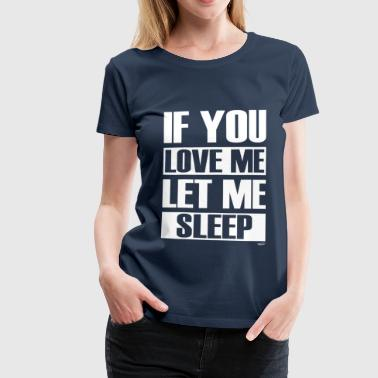 If you love me let me sleep - T-shirt Premium Femme
