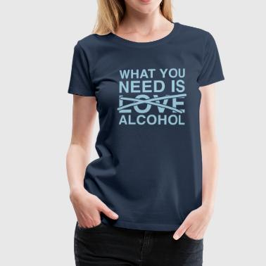 What you need is Alcohol T-shirts - Vrouwen Premium T-shirt