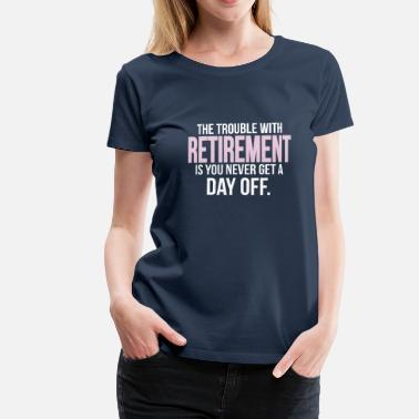 Gepensioneerde M V Retirement - you never get a day off - Vrouwen Premium T-shirt