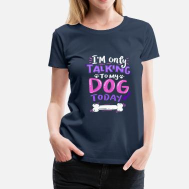 Hund Hund - I'm Only Talking To My Dog Today - Dame premium T-shirt