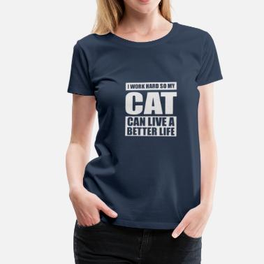 I Work Hard So My Cat Can Live A Better Life I work hard so my cat can live a better life - Women's Premium T-Shirt