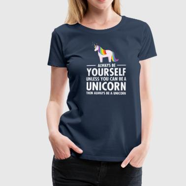 Always Be Yourself - Unless You Can Be A Unicorn.. - Premium T-skjorte for kvinner