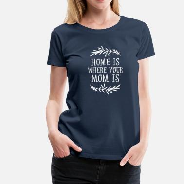 Muttertag Home Is Where Your Mom Is - Frauen Premium T-Shirt
