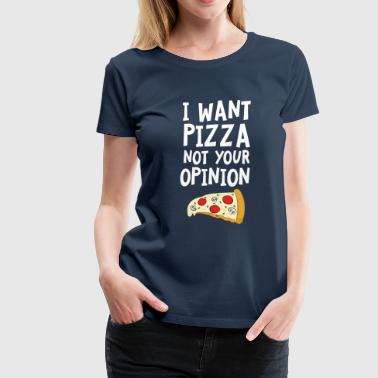 I Want Want Pizza - Not Your Opinion - Frauen Premium T-Shirt
