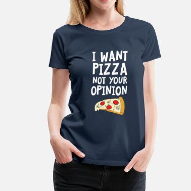 Pizza I Want Want Pizza - Not Your Opinion - Camiseta premium mujer
