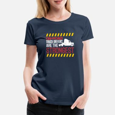 Funny Truck Driver On Road Truck Drivers Are The Strongest - Women's Premium T-Shirt